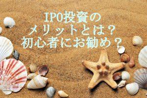 20代IPO投資のメリット!初心者にも投資しやすい商品です。