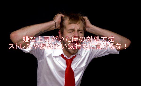 嫌な上司がいた時の対処方法ストレスや辞めたい気持ちに負けるな!